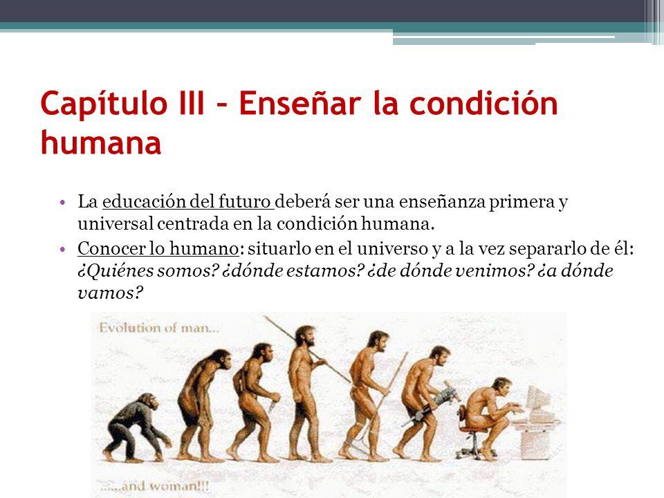Capítulo III – Enseñar la condición humana La educación del futuro deberá ser una enseñanza primera y universal centrada en la condición humana. Conoc
