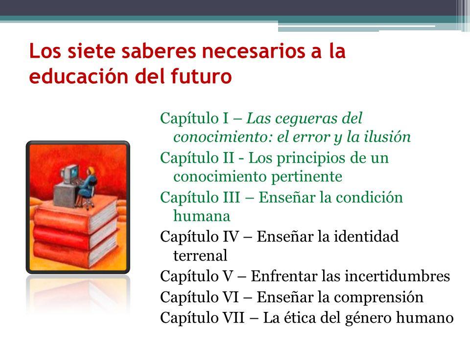 Los siete saberes necesarios a la educación del futuro Capítulo I – Las cegueras del conocimiento: el error y la ilusión Capítulo II - Los principios