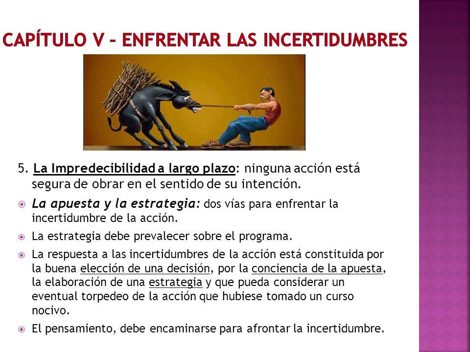 5. La Impredecibilidad a largo plazo: ninguna acción está segura de obrar en el sentido de su intención. La apuesta y la estrategia: dos vías para enf