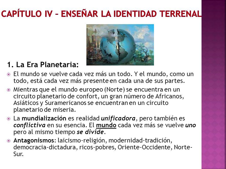1. La Era Planetaria: El mundo se vuelve cada vez más un todo. Y el mundo, como un todo, está cada vez más presente en cada una de sus partes. Mientra