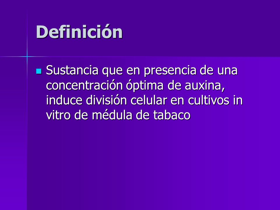 Definición Sustancia que en presencia de una concentración óptima de auxina, induce división celular en cultivos in vitro de médula de tabaco Sustanci