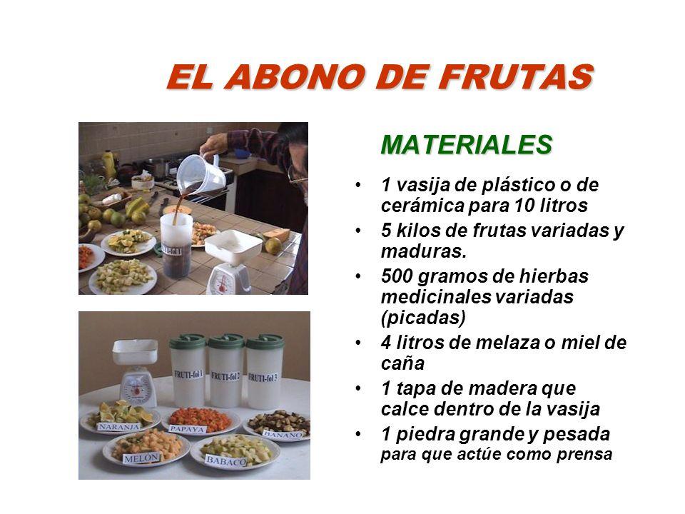 EL ABONO DE FRUTAS MATERIALES 1 vasija de plástico o de cerámica para 10 litros 5 kilos de frutas variadas y maduras. 500 gramos de hierbas medicinale