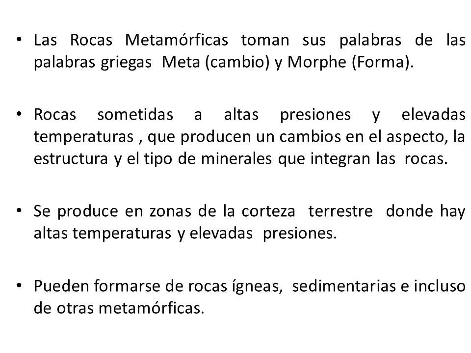 Las Rocas Metamórficas toman sus palabras de las palabras griegas Meta (cambio) y Morphe (Forma). Rocas sometidas a altas presiones y elevadas tempera