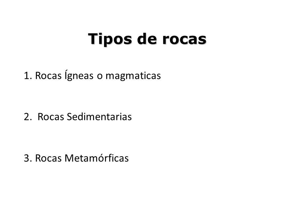 Tipos de rocas 1. Rocas Ígneas o magmaticas 2. Rocas Sedimentarias 3. Rocas Metamórficas