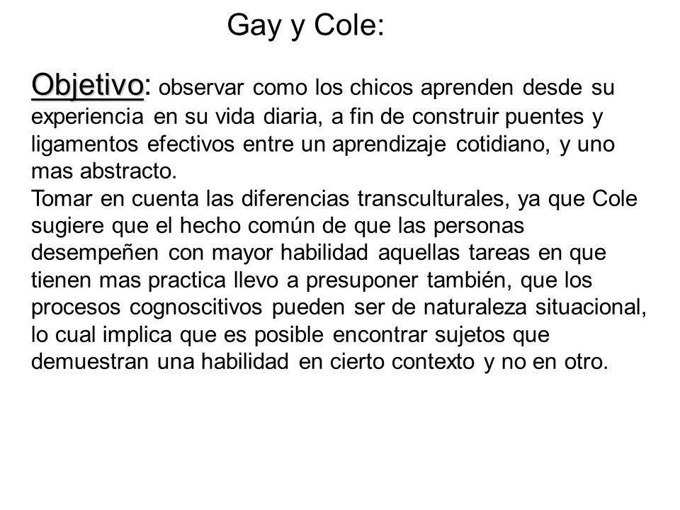 Gay y Cole: Objetivo Objetivo: observar como los chicos aprenden desde su experiencia en su vida diaria, a fin de construir puentes y ligamentos efectivos entre un aprendizaje cotidiano, y uno mas abstracto.