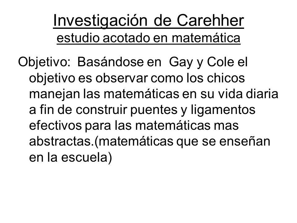 Investigación de Carehher estudio acotado en matemática Objetivo: Basándose en Gay y Cole el objetivo es observar como los chicos manejan las matemáticas en su vida diaria a fin de construir puentes y ligamentos efectivos para las matemáticas mas abstractas.(matemáticas que se enseñan en la escuela)