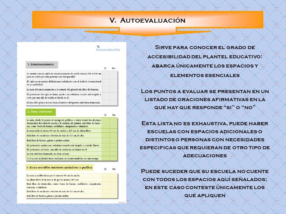 V. Autoevaluación Sirve para conocer el grado de accesibilidad del plantel educativo: abarca únicamente los espacios y elementos esenciales Los puntos