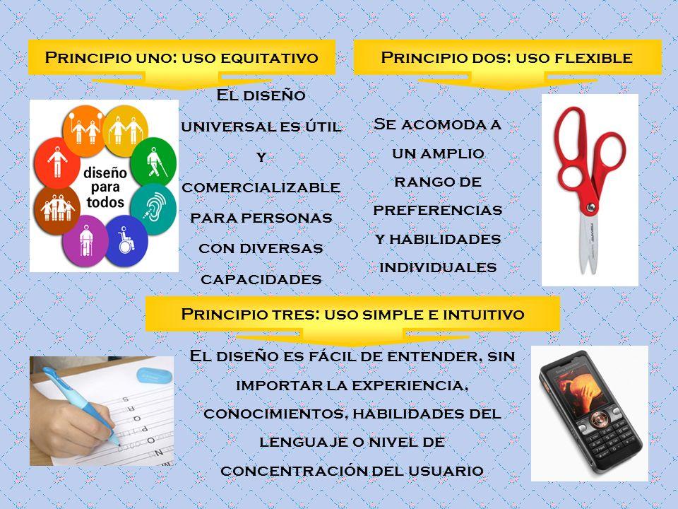 Principio uno: uso equitativo El diseño universal es útil y comercializable para personas con diversas capacidades Principio dos: uso flexible Se acom