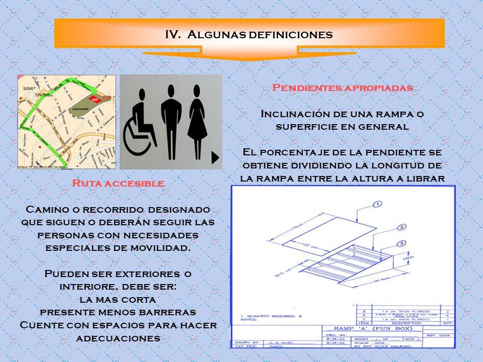 IV. Algunas definiciones Ruta accesible Camino o recorrido designado que siguen o deberán seguir las personas con necesidades especiales de movilidad.
