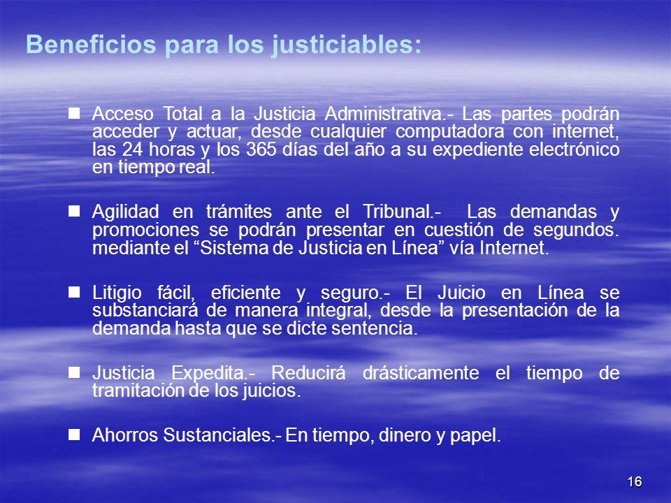 16 Beneficios para los justiciables: Acceso Total a la Justicia Administrativa.- Las partes podrán acceder y actuar, desde cualquier computadora con internet, las 24 horas y los 365 días del año a su expediente electrónico en tiempo real.