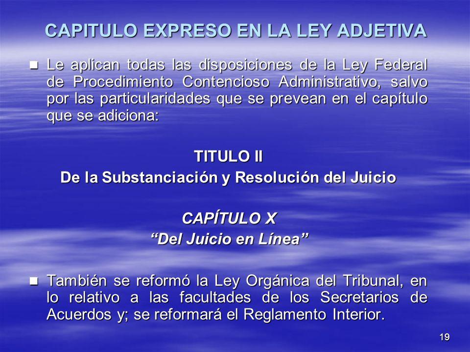 19 CAPITULO EXPRESO EN LA LEY ADJETIVA Le aplican todas las disposiciones de la Ley Federal de Procedimiento Contencioso Administrativo, salvo por las particularidades que se prevean en el capítulo que se adiciona: Le aplican todas las disposiciones de la Ley Federal de Procedimiento Contencioso Administrativo, salvo por las particularidades que se prevean en el capítulo que se adiciona: TITULO II De la Substanciación y Resolución del Juicio CAPÍTULO X Del Juicio en Línea También se reformó la Ley Orgánica del Tribunal, en lo relativo a las facultades de los Secretarios de Acuerdos y; se reformará el Reglamento Interior.