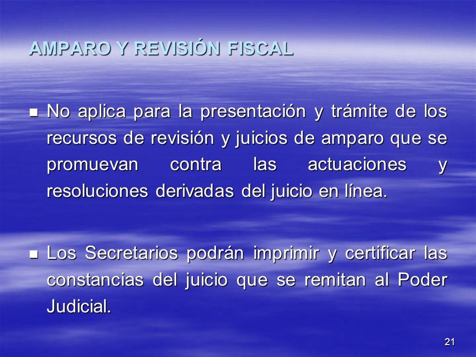 21 AMPARO Y REVISIÓN FISCAL No aplica para la presentación y trámite de los recursos de revisión y juicios de amparo que se promuevan contra las actuaciones y resoluciones derivadas del juicio en línea.