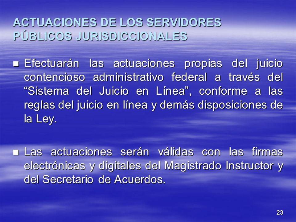 23 ACTUACIONES DE LOS SERVIDORES PÚBLICOS JURISDICCIONALES Efectuarán las actuaciones propias del juicio contencioso administrativo federal a través del Sistema del Juicio en Línea, conforme a las reglas del juicio en línea y demás disposiciones de la Ley.