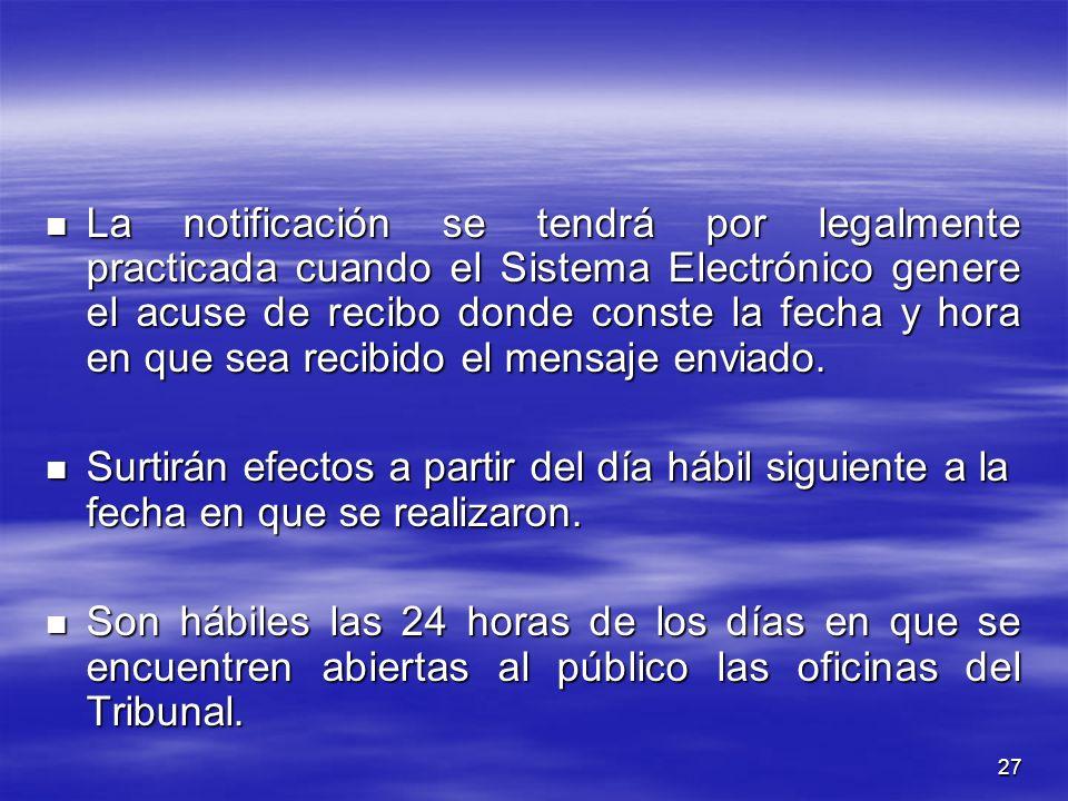 27 La notificación se tendrá por legalmente practicada cuando el Sistema Electrónico genere el acuse de recibo donde conste la fecha y hora en que sea recibido el mensaje enviado.
