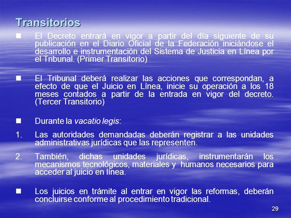 29 Transitorios El Decreto entrará en vigor a partir del día siguiente de su publicación en el Diario Oficial de la Federación iniciándose el desarrollo e instrumentación del Sistema de Justicia en Línea por el Tribunal.
