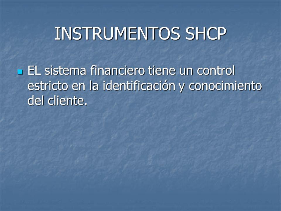 INSTRUMENTOS SHCP EL sistema financiero tiene un control estricto en la identificación y conocimiento del cliente. EL sistema financiero tiene un cont