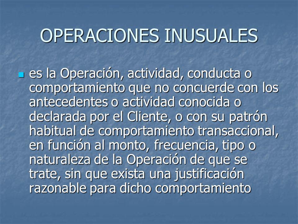 OPERACIONES INUSUALES es la Operación, actividad, conducta o comportamiento que no concuerde con los antecedentes o actividad conocida o declarada por