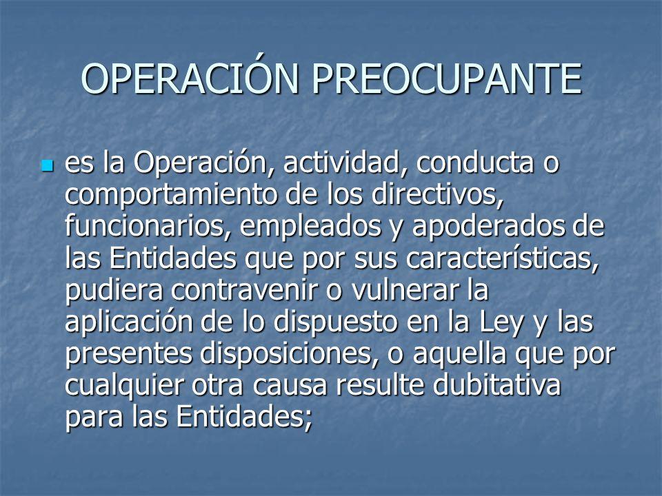 OPERACIÓN PREOCUPANTE es la Operación, actividad, conducta o comportamiento de los directivos, funcionarios, empleados y apoderados de las Entidades q
