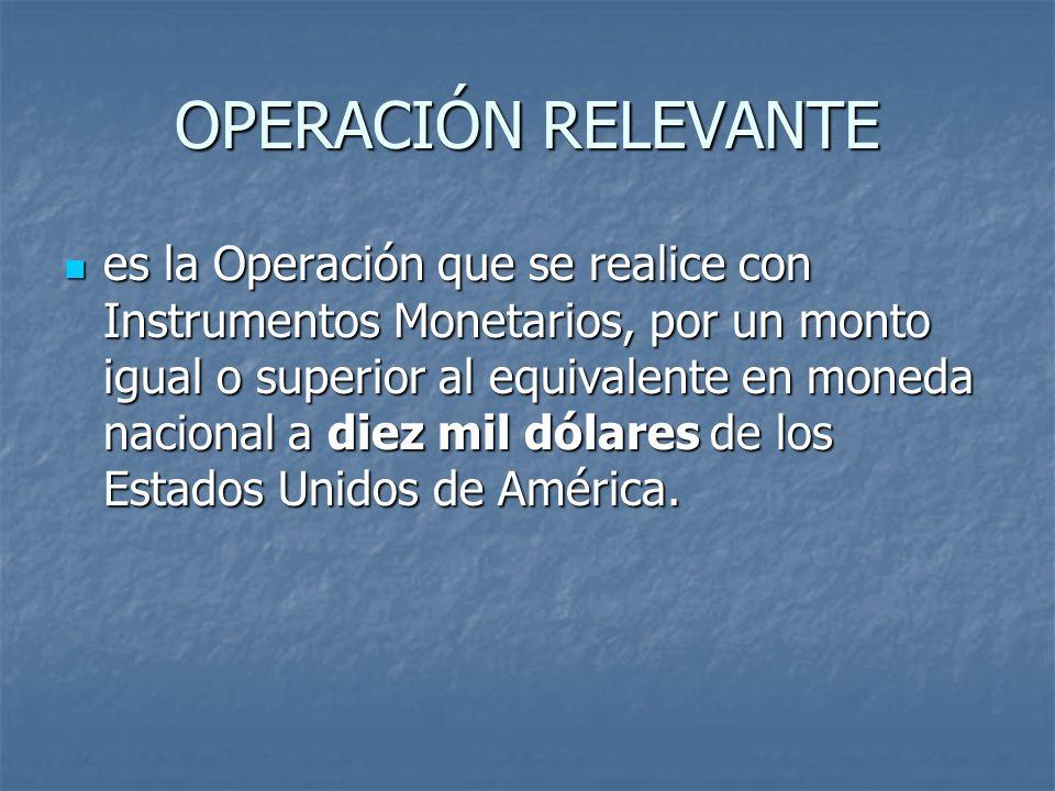 OPERACIÓN RELEVANTE es la Operación que se realice con Instrumentos Monetarios, por un monto igual o superior al equivalente en moneda nacional a diez