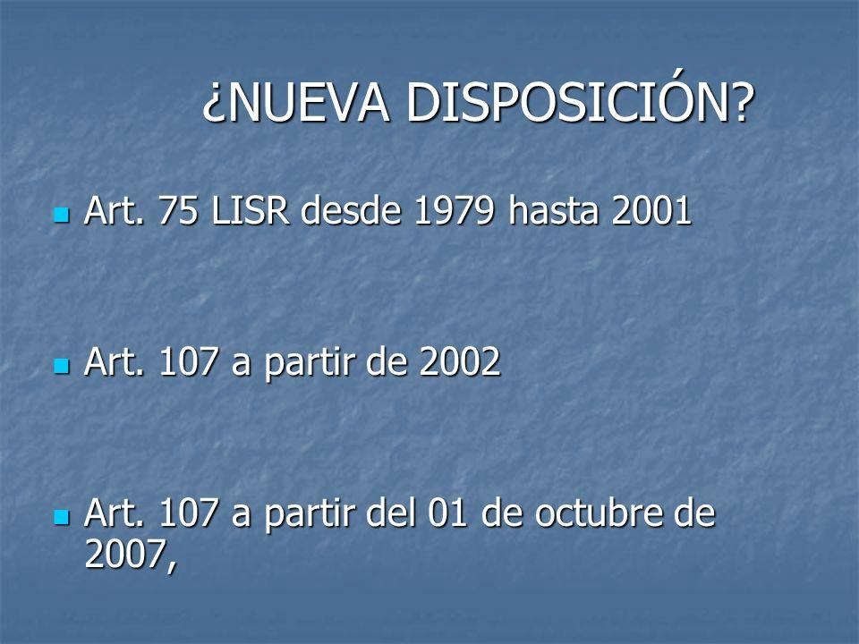 ¿NUEVA DISPOSICIÓN? ¿NUEVA DISPOSICIÓN? Art. 75 LISR desde 1979 hasta 2001 Art. 75 LISR desde 1979 hasta 2001 Art. 107 a partir de 2002 Art. 107 a par