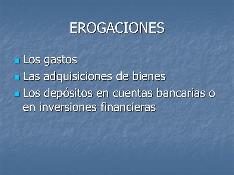 EROGACIONES Los gastos Los gastos Las adquisiciones de bienes Las adquisiciones de bienes Los depósitos en cuentas bancarias o en inversiones financie