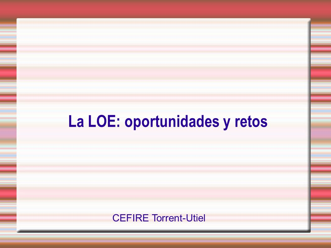 La LOE: oportunidades y retos CEFIRE Torrent-Utiel