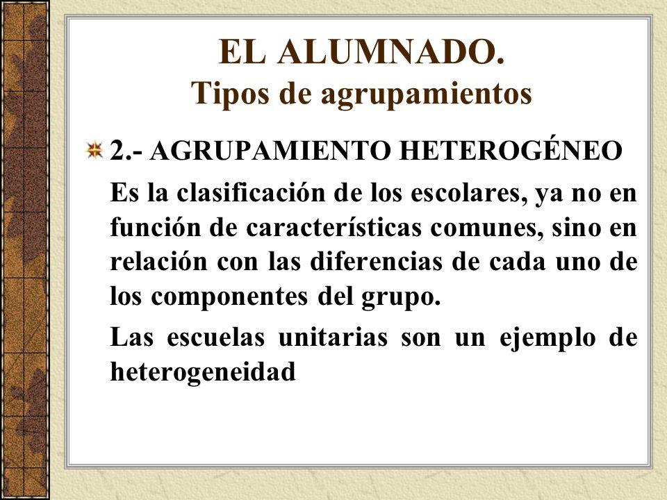 EL ALUMNADO. Tipos de agrupamientos 2.- AGRUPAMIENTO HETEROGÉNEO Es la clasificación de los escolares, ya no en función de características comunes, si