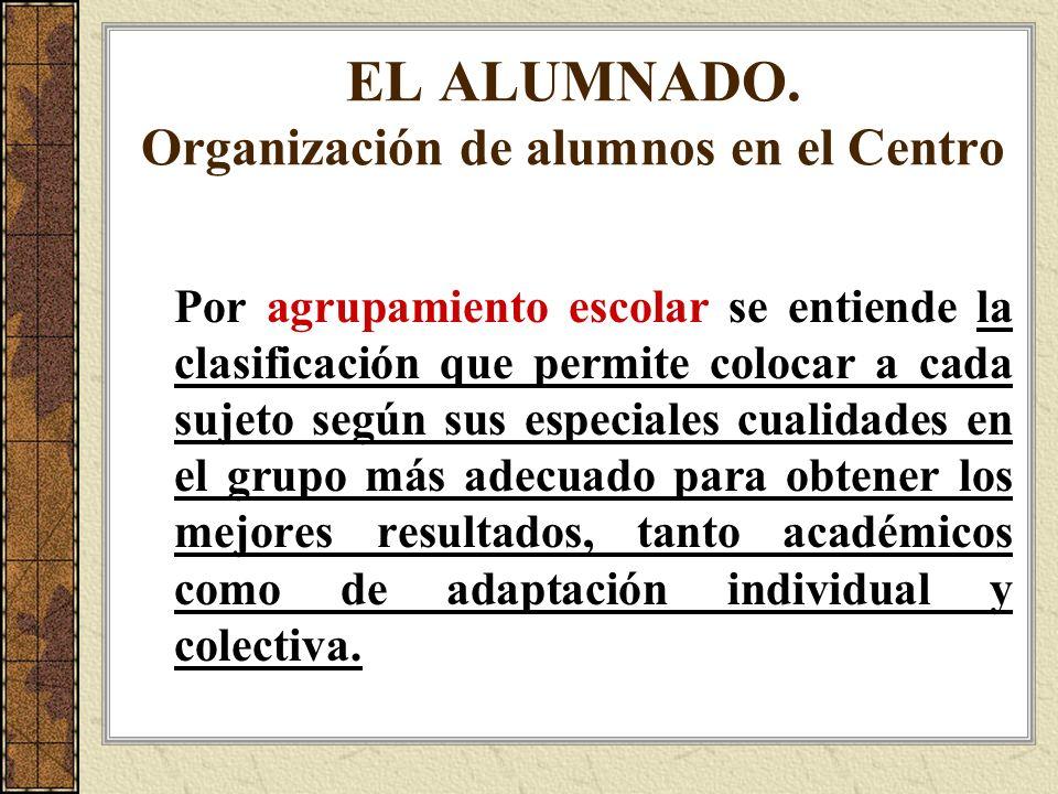 EL ALUMNADO. Organización de alumnos en el Centro Por agrupamiento escolar se entiende la clasificación que permite colocar a cada sujeto según sus es