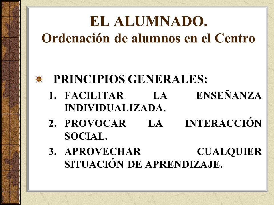 EL ALUMNADO. Ordenación de alumnos en el Centro PRINCIPIOS GENERALES: 1.FACILITAR LA ENSEÑANZA INDIVIDUALIZADA. 2.PROVOCAR LA INTERACCIÓN SOCIAL. 3.AP