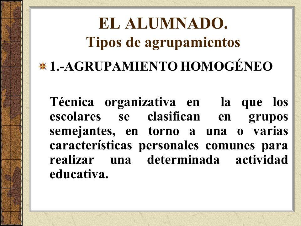 EL ALUMNADO. Tipos de agrupamientos 1.-AGRUPAMIENTO HOMOGÉNEO Técnica organizativa en la que los escolares se clasifican en grupos semejantes, en torn