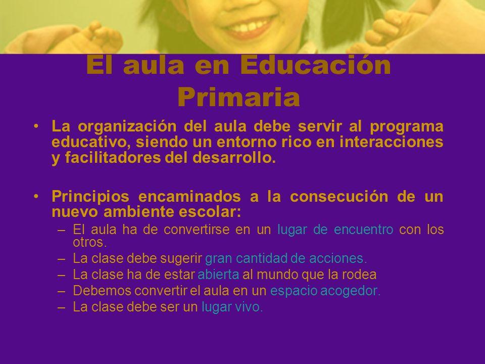 El aula en Educación Primaria La organización del aula debe servir al programa educativo, siendo un entorno rico en interacciones y facilitadores del
