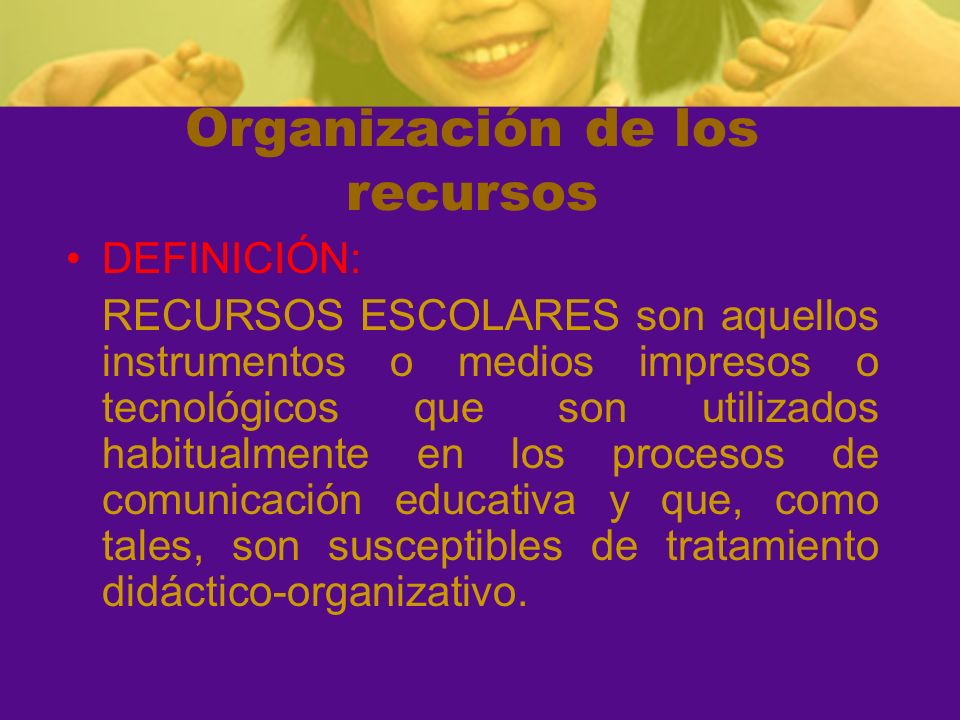 Organización de los recursos DEFINICIÓN: RECURSOS ESCOLARES son aquellos instrumentos o medios impresos o tecnológicos que son utilizados habitualment