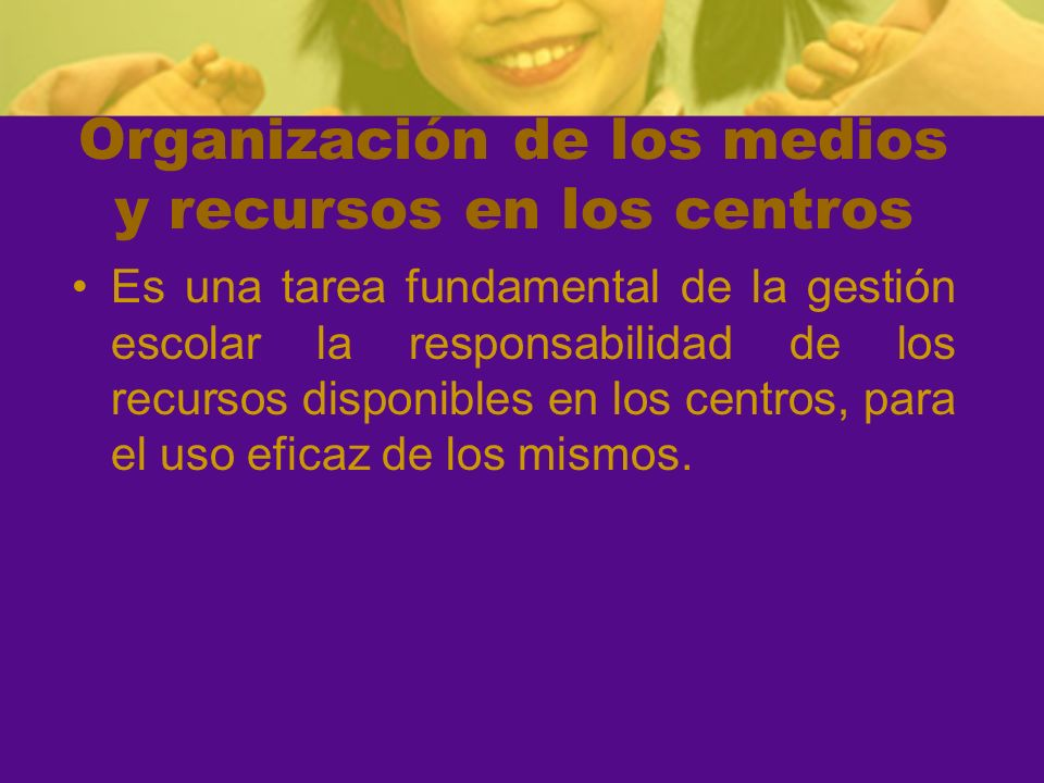 Organización de los medios y recursos en los centros Es una tarea fundamental de la gestión escolar la responsabilidad de los recursos disponibles en