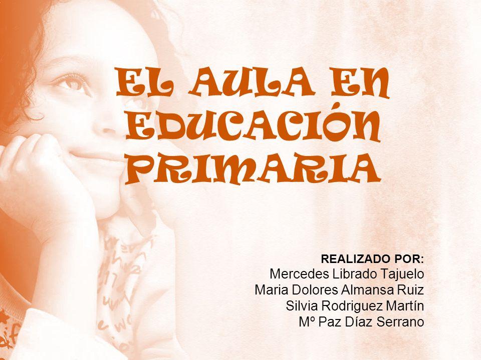 EL AULA EN EDUCACIÓN PRIMARIA REALIZADO POR: Mercedes Librado Tajuelo Maria Dolores Almansa Ruiz Silvia Rodriguez Martín Mº Paz Díaz Serrano