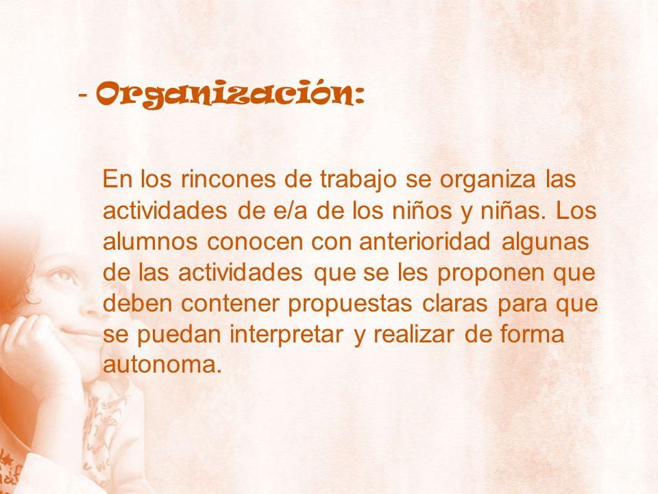- Organización: En los rincones de trabajo se organiza las actividades de e/a de los niños y niñas. Los alumnos conocen con anterioridad algunas de la
