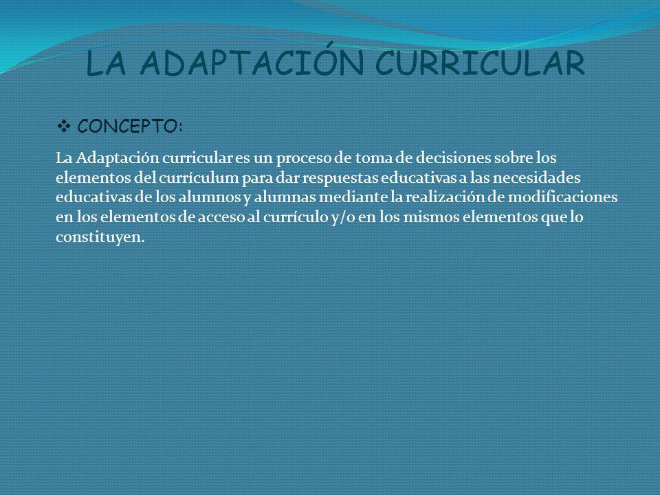 CONCEPTO: La Adaptación curricular es un proceso de toma de decisiones sobre los elementos del currículum para dar respuestas educativas a las necesid