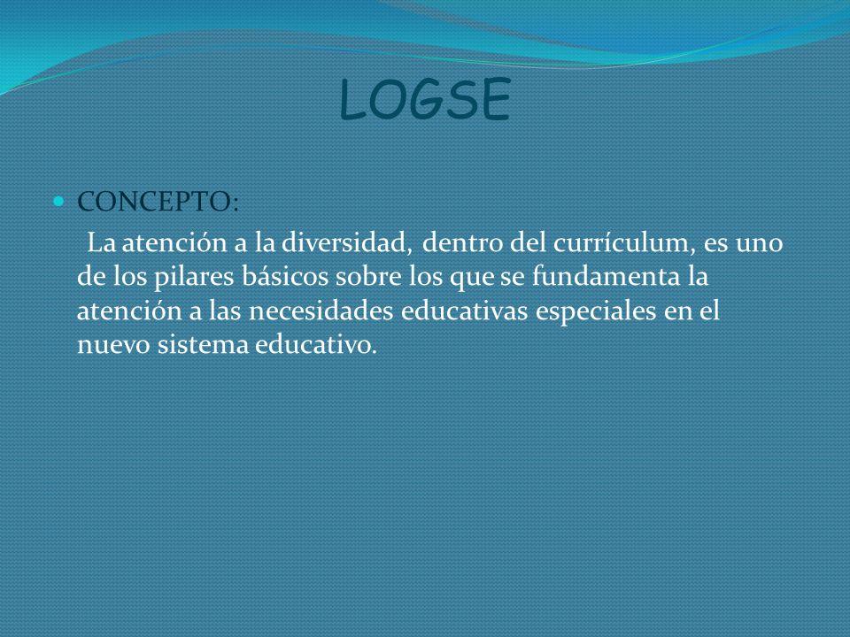 LOGSE CONCEPTO: La atención a la diversidad, dentro del currículum, es uno de los pilares básicos sobre los que se fundamenta la atención a las necesi