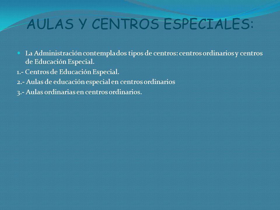 AULAS Y CENTROS ESPECIALES: La Administración contempla dos tipos de centros: centros ordinarios y centros de Educación Especial. 1.- Centros de Educa