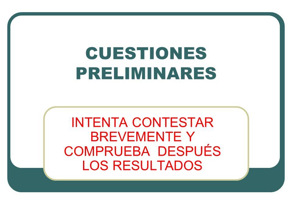 CUESTIONES PRELIMINARES INTENTA CONTESTAR BREVEMENTE Y COMPRUEBA DESPUÉS LOS RESULTADOS
