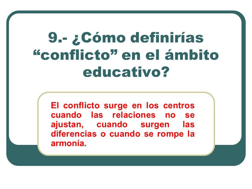 9.- ¿Cómo definirías conflicto en el ámbito educativo? El conflicto surge en los centros cuando las relaciones no se ajustan, cuando surgen las difere