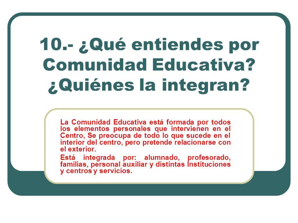 10.- ¿Qué entiendes por Comunidad Educativa? ¿Quiénes la integran? La Comunidad Educativa está formada por todos los elementos personales que intervie