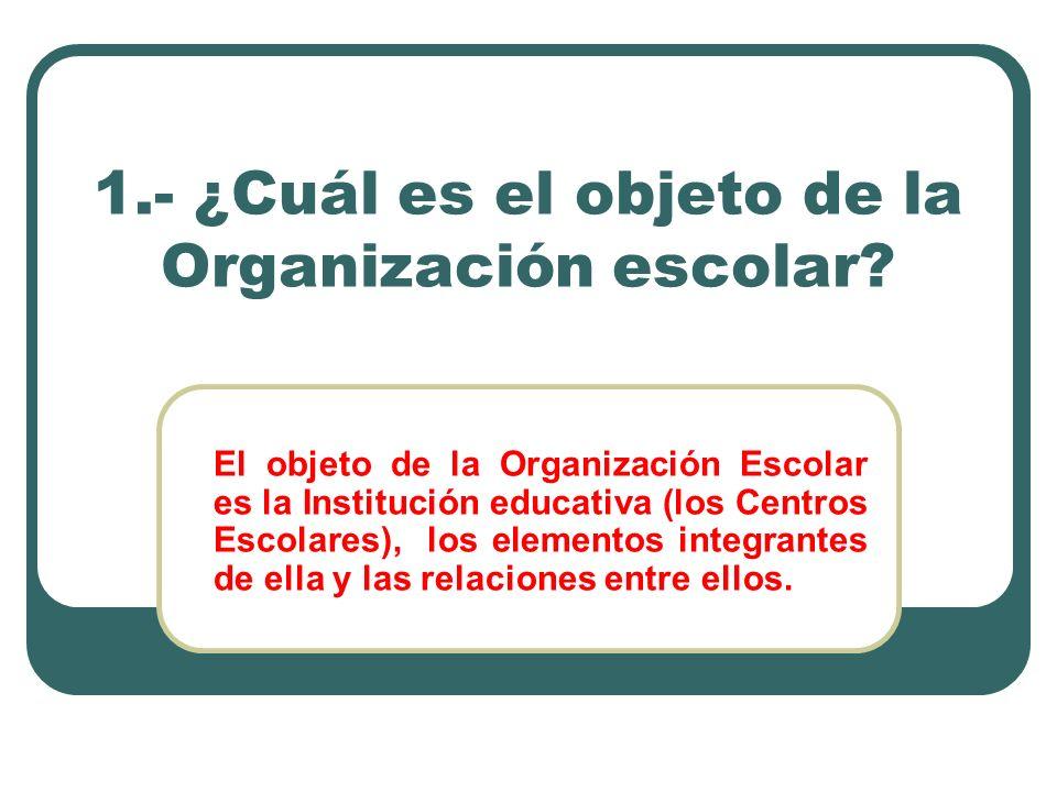 1.- ¿Cuál es el objeto de la Organización escolar? El objeto de la Organización Escolar es la Institución educativa (los Centros Escolares), los eleme
