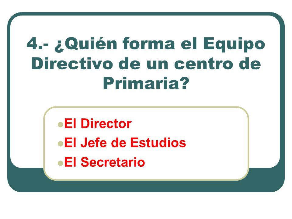 4.- ¿Quién forma el Equipo Directivo de un centro de Primaria? El Director El Jefe de Estudios El Secretario
