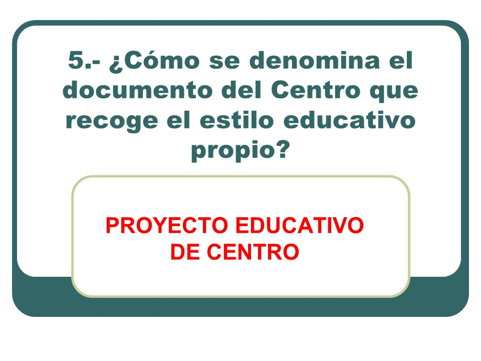 5.- ¿Cómo se denomina el documento del Centro que recoge el estilo educativo propio? PROYECTO EDUCATIVO DE CENTRO