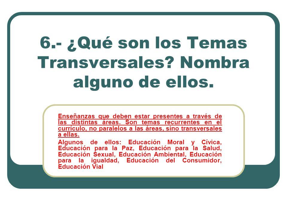 6.- ¿Qué son los Temas Transversales? Nombra alguno de ellos. Enseñanzas que deben estar presentes a través de las distintas áreas. Son temas recurren