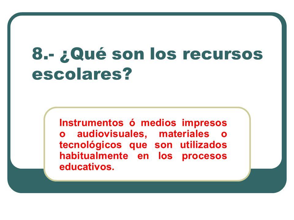 8.- ¿Qué son los recursos escolares? Instrumentos ó medios impresos o audiovisuales, materiales o tecnológicos que son utilizados habitualmente en los
