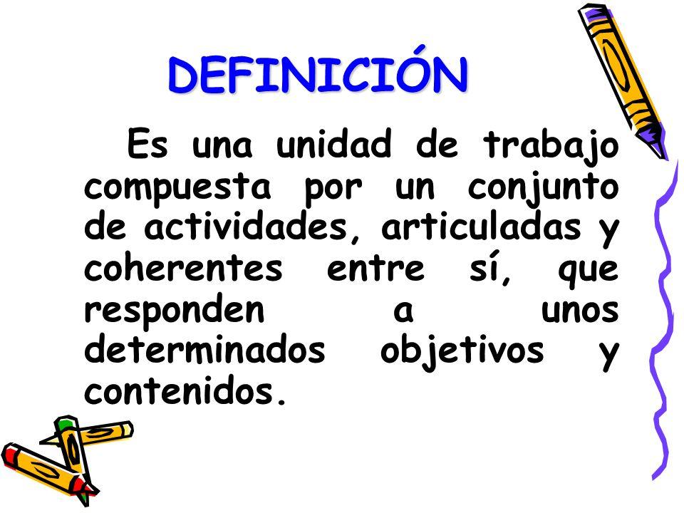DEFINICIÓN Es una unidad de trabajo compuesta por un conjunto de actividades, articuladas y coherentes entre sí, que responden a unos determinados obj