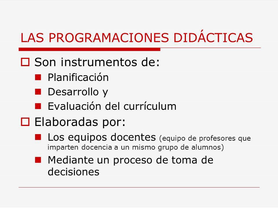 LAS PROGRAMACIONES DIDÁCTICAS Son instrumentos de: Planificación Desarrollo y Evaluación del currículum Elaboradas por: Los equipos docentes (equipo de profesores que imparten docencia a un mismo grupo de alumnos) Mediante un proceso de toma de decisiones