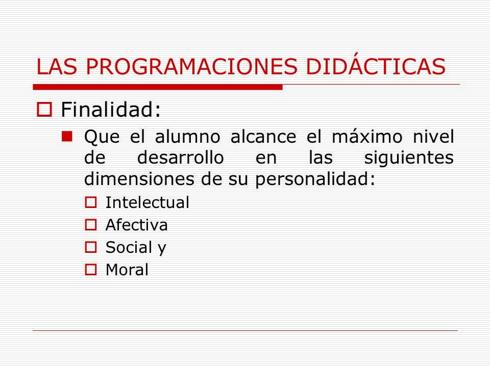 LAS PROGRAMACIONES DIDÁCTICAS Finalidad: Que el alumno alcance el máximo nivel de desarrollo en las siguientes dimensiones de su personalidad: Intelectual Afectiva Social y Moral