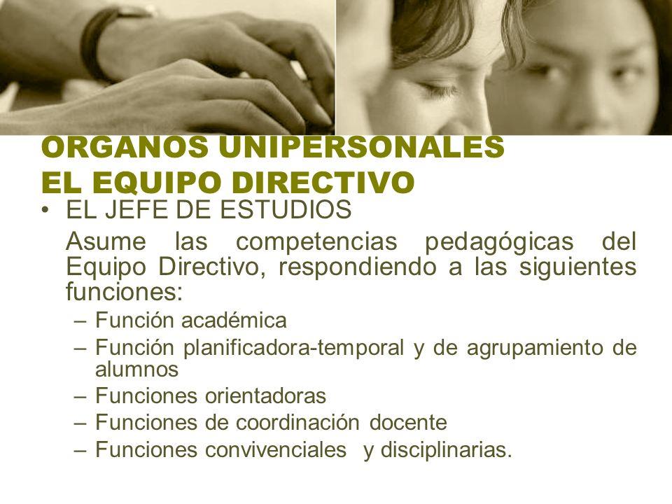 ORGANOS UNIPERSONALES EL EQUIPO DIRECTIVO EL JEFE DE ESTUDIOS Asume las competencias pedagógicas del Equipo Directivo, respondiendo a las siguientes f